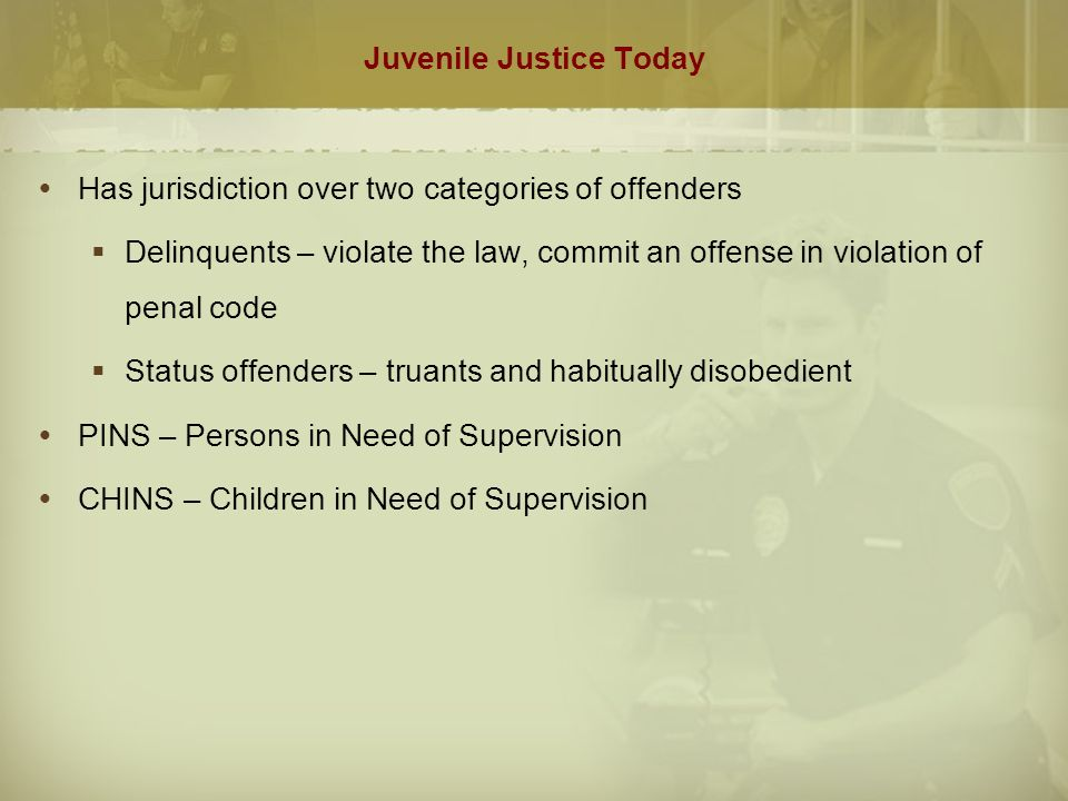 Juvenile Justice Today  Has jurisdiction over two categories of offenders  Delinquents – violate the law, commit an offense in violation of penal code  Status offenders – truants and habitually disobedient  PINS – Persons in Need of Supervision  CHINS – Children in Need of Supervision
