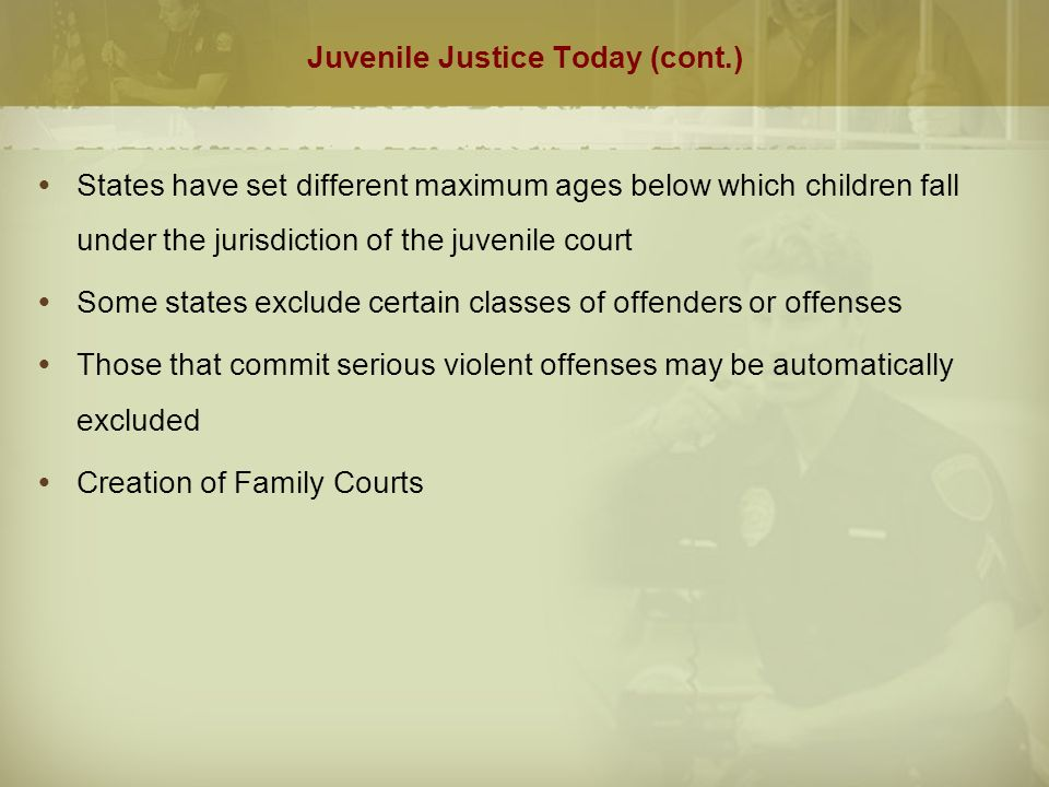 Juvenile Justice Today (cont.)  States have set different maximum ages below which children fall under the jurisdiction of the juvenile court  Some states exclude certain classes of offenders or offenses  Those that commit serious violent offenses may be automatically excluded  Creation of Family Courts