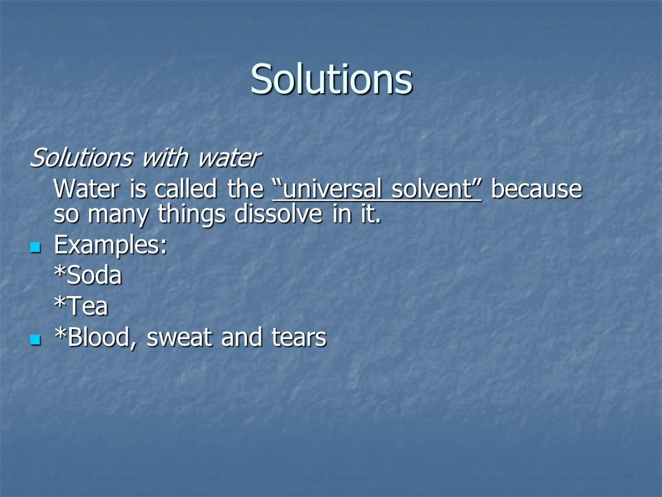 Solutions Solutions with water Water is called the universal solvent because so many things dissolve in it.