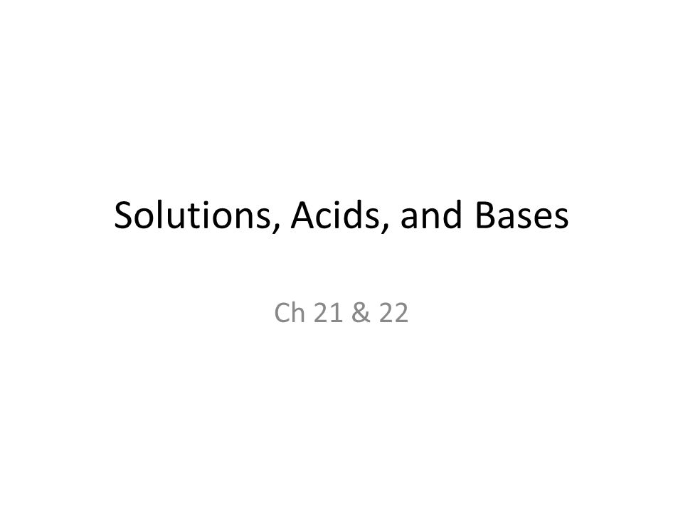 Solutions, Acids, and Bases Ch 21 & 22