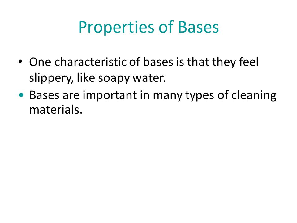 Properties of Bases One characteristic of bases is that they feel slippery, like soapy water.