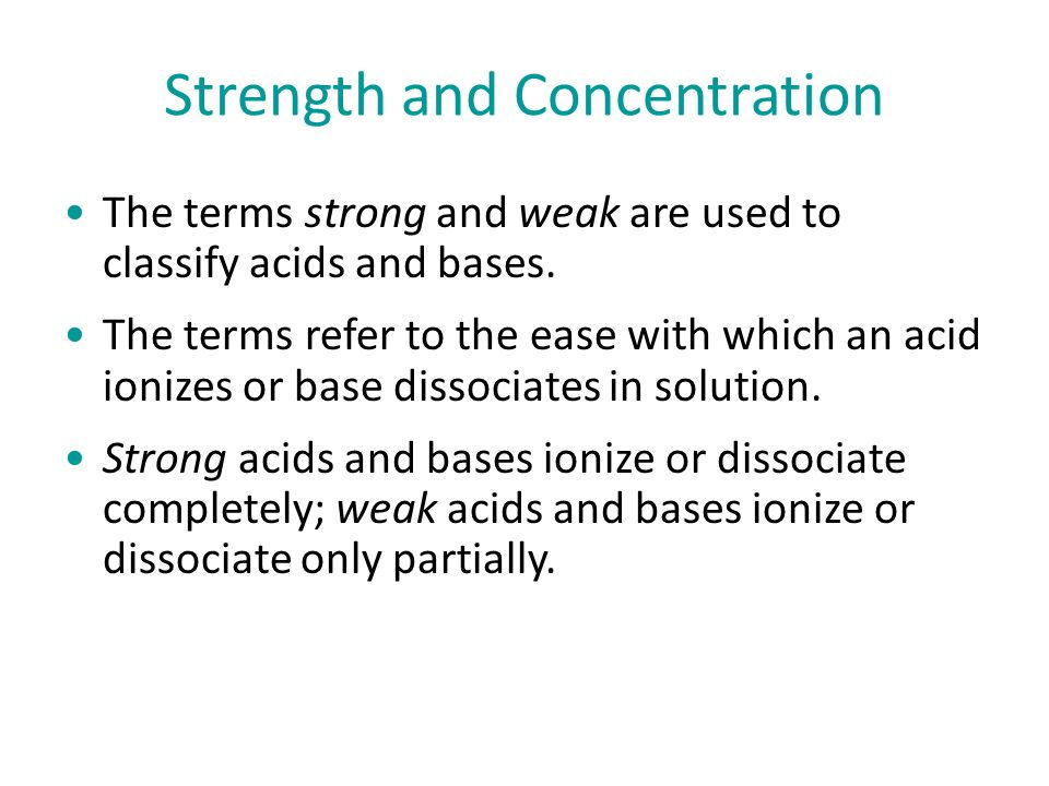 Strength and Concentration The terms strong and weak are used to classify acids and bases.