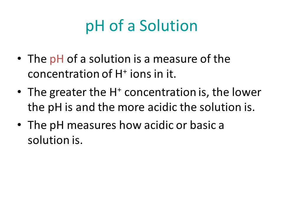 pH of a Solution The pH of a solution is a measure of the concentration of H + ions in it.