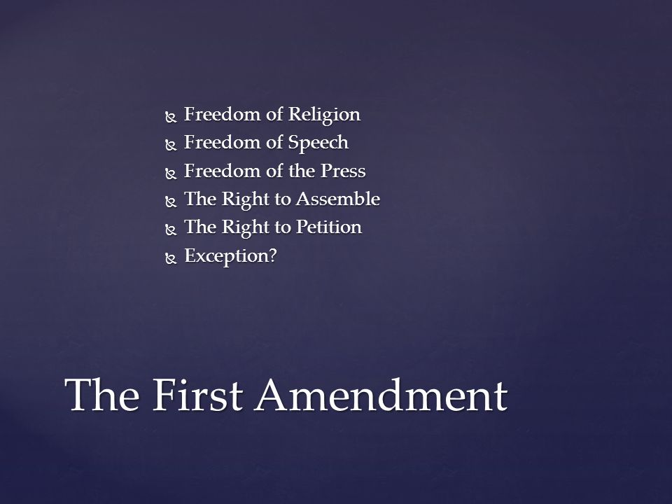 Freedom of Religion  Freedom of Speech  Freedom of the Press  The Right to Assemble  The Right to Petition  Exception.