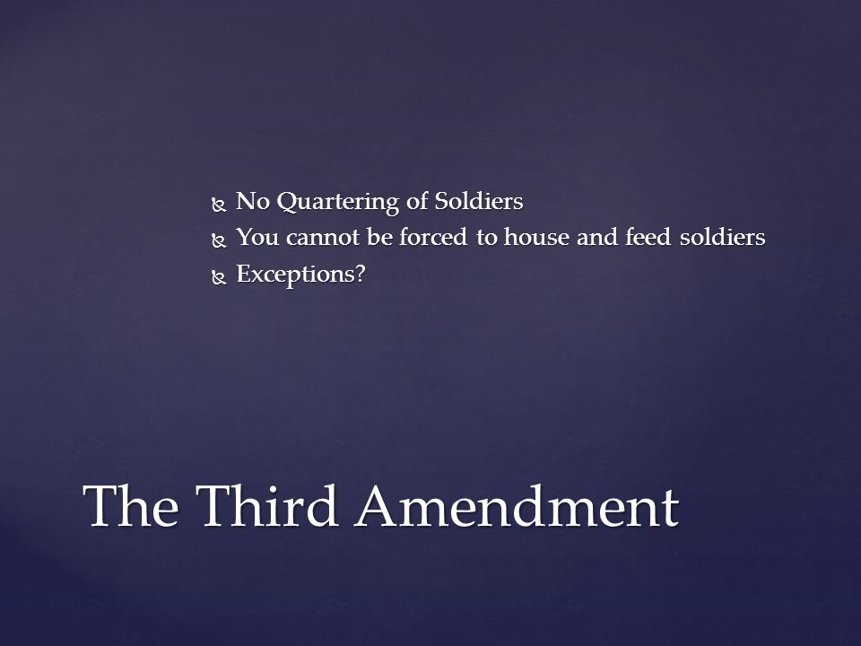  No Quartering of Soldiers  You cannot be forced to house and feed soldiers  Exceptions.