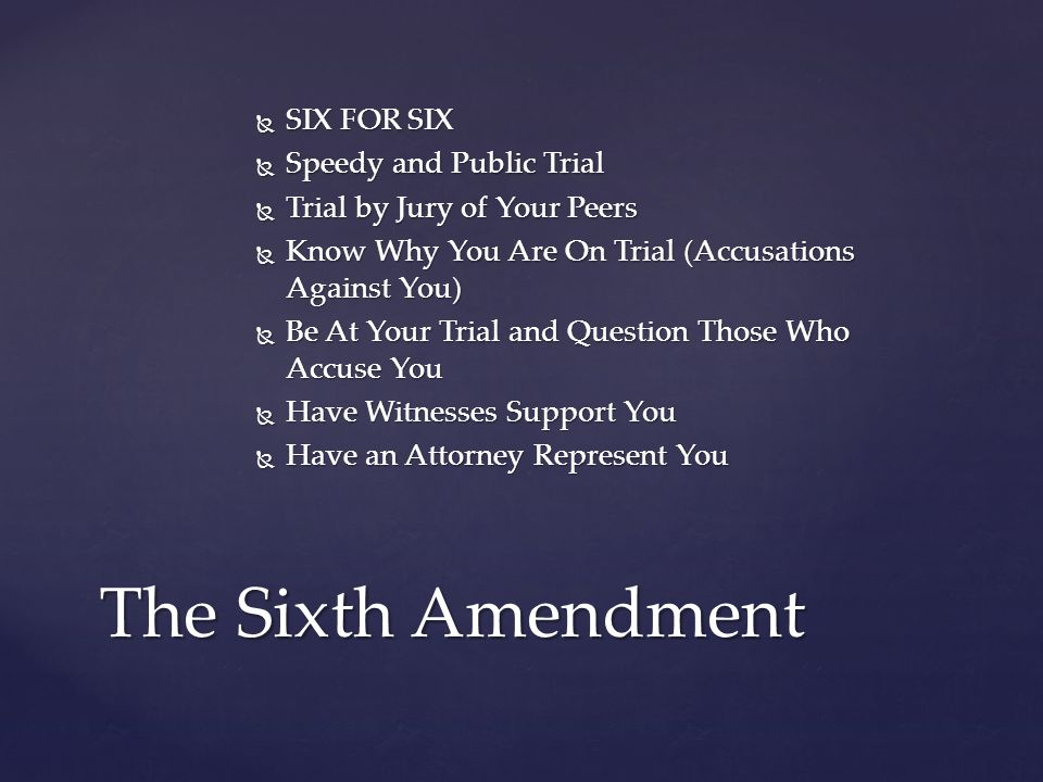  SIX FOR SIX  Speedy and Public Trial  Trial by Jury of Your Peers  Know Why You Are On Trial (Accusations Against You)  Be At Your Trial and Question Those Who Accuse You  Have Witnesses Support You  Have an Attorney Represent You The Sixth Amendment