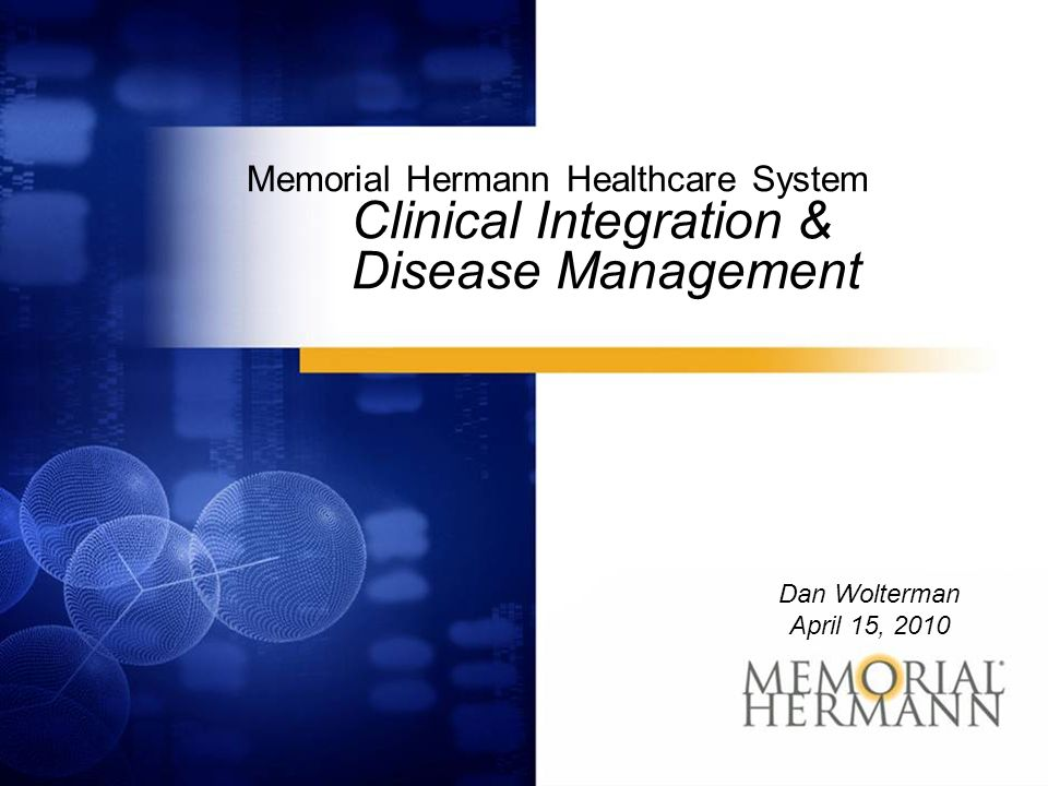Memorial Hermann Healthcare System Clinical Integration & Disease Management Dan Wolterman April 15, 2010