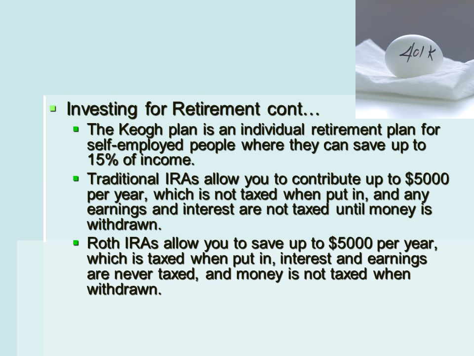  Investing for Retirement cont…  The Keogh plan is an individual retirement plan for self-employed people where they can save up to 15% of income.