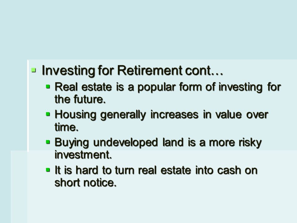  Investing for Retirement cont…  Real estate is a popular form of investing for the future.