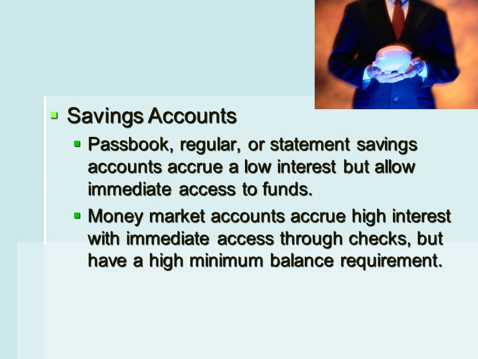  Savings Accounts  Passbook, regular, or statement savings accounts accrue a low interest but allow immediate access to funds.