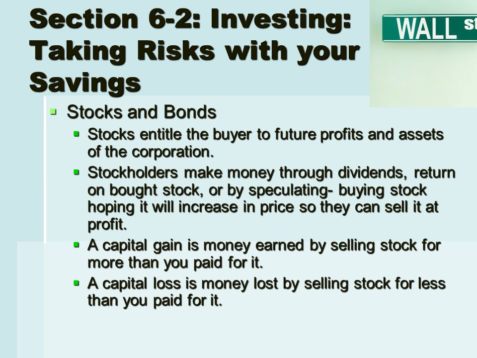 Section 6-2: Investing: Taking Risks with your Savings  Stocks and Bonds  Stocks entitle the buyer to future profits and assets of the corporation.