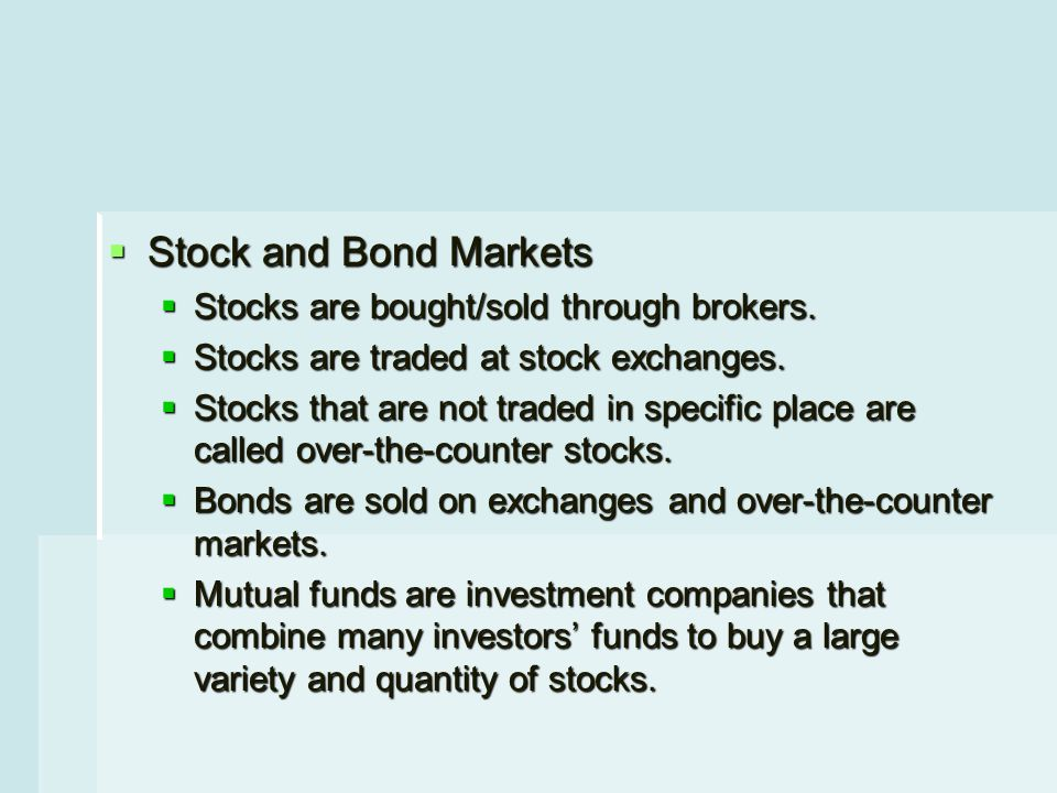  Stock and Bond Markets  Stocks are bought/sold through brokers.