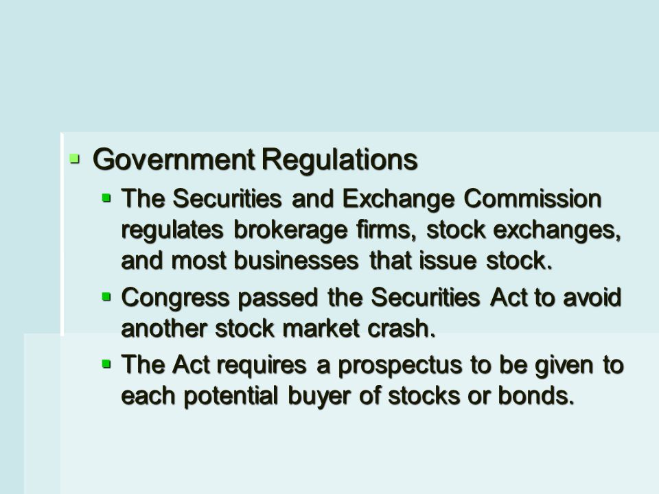  Government Regulations  The Securities and Exchange Commission regulates brokerage firms, stock exchanges, and most businesses that issue stock.