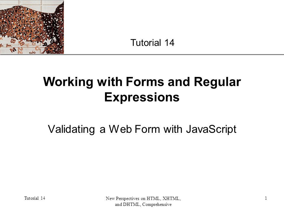 XP Tutorial 14 New Perspectives on HTML, XHTML, and DHTML, Comprehensive 1 Working with Forms and Regular Expressions Validating a Web Form with JavaScript