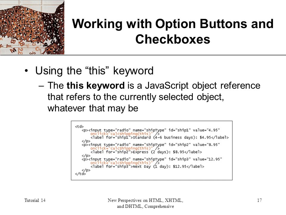 XP Tutorial 14New Perspectives on HTML, XHTML, and DHTML, Comprehensive 17 Working with Option Buttons and Checkboxes Using the this keyword –The this keyword is a JavaScript object reference that refers to the currently selected object, whatever that may be