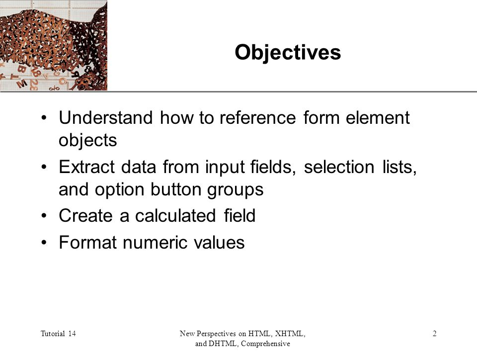 XP Tutorial 14New Perspectives on HTML, XHTML, and DHTML, Comprehensive 2 Objectives Understand how to reference form element objects Extract data from input fields, selection lists, and option button groups Create a calculated field Format numeric values