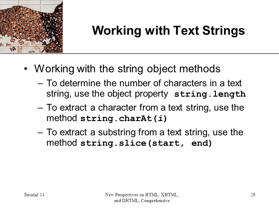 XP Tutorial 14New Perspectives on HTML, XHTML, and DHTML, Comprehensive 28 Working with Text Strings Working with the string object methods –To determine the number of characters in a text string, use the object property string.length –To extract a character from a text string, use the method string.charAt(i) –To extract a substring from a text string, use the method string.slice(start, end)