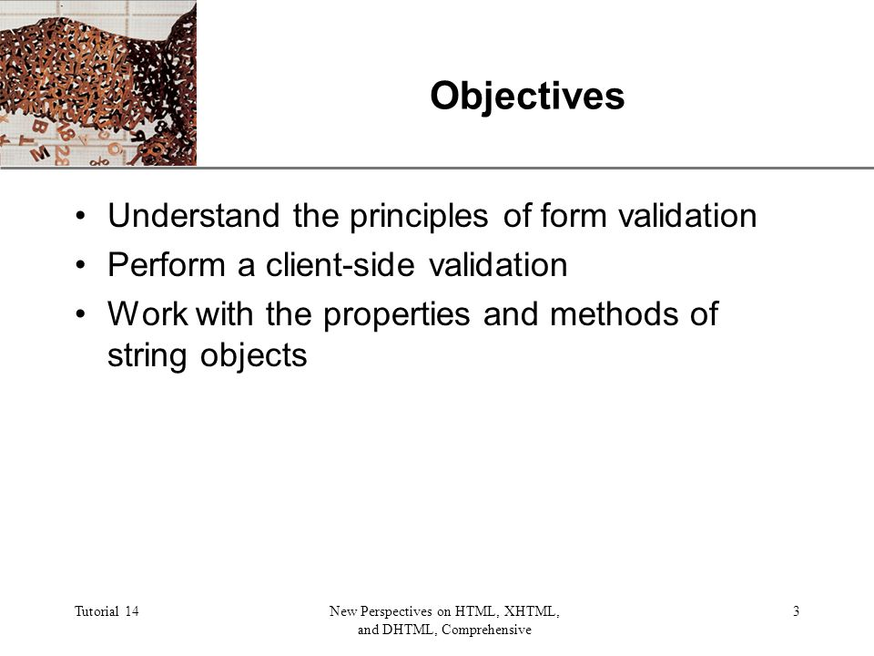 XP Tutorial 14New Perspectives on HTML, XHTML, and DHTML, Comprehensive 3 Objectives Understand the principles of form validation Perform a client-side validation Work with the properties and methods of string objects