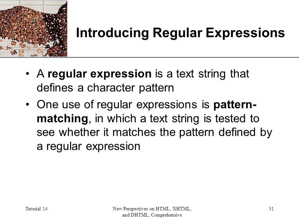 XP Tutorial 14New Perspectives on HTML, XHTML, and DHTML, Comprehensive 31 Introducing Regular Expressions A regular expression is a text string that defines a character pattern One use of regular expressions is pattern- matching, in which a text string is tested to see whether it matches the pattern defined by a regular expression