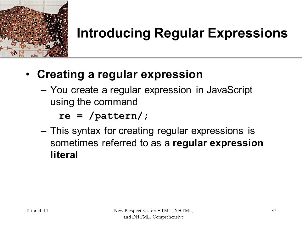 XP Tutorial 14New Perspectives on HTML, XHTML, and DHTML, Comprehensive 32 Introducing Regular Expressions Creating a regular expression –You create a regular expression in JavaScript using the command re = /pattern/; –This syntax for creating regular expressions is sometimes referred to as a regular expression literal