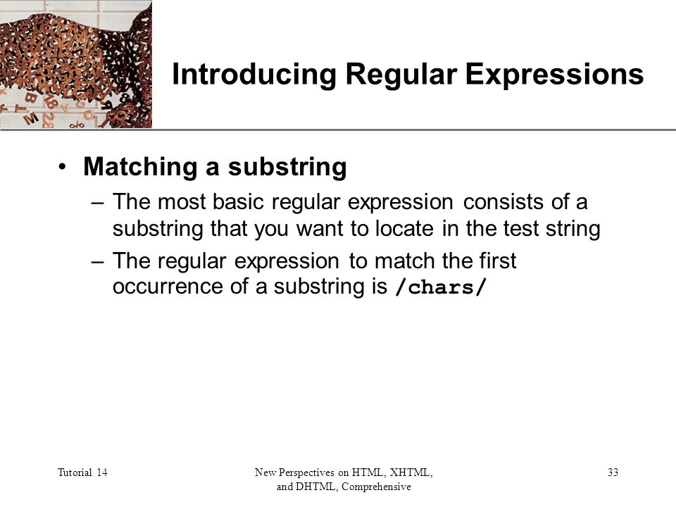 XP Tutorial 14New Perspectives on HTML, XHTML, and DHTML, Comprehensive 33 Introducing Regular Expressions Matching a substring –The most basic regular expression consists of a substring that you want to locate in the test string –The regular expression to match the first occurrence of a substring is /chars/