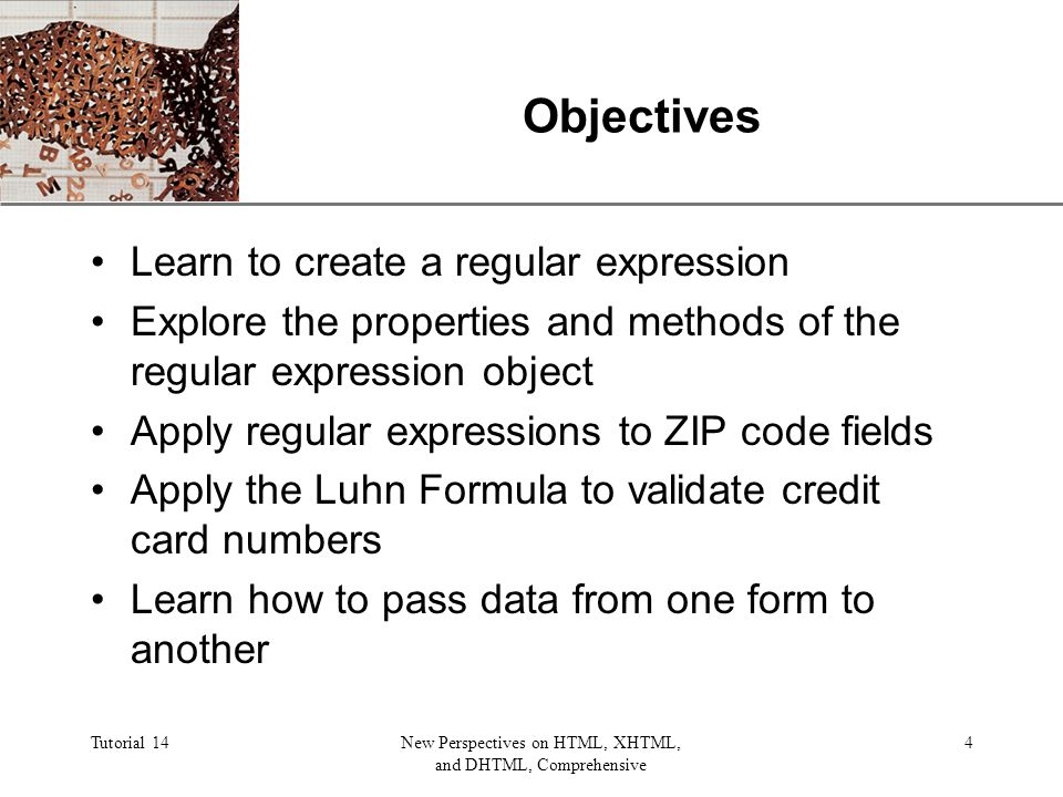 XP Tutorial 14New Perspectives on HTML, XHTML, and DHTML, Comprehensive 4 Objectives Learn to create a regular expression Explore the properties and methods of the regular expression object Apply regular expressions to ZIP code fields Apply the Luhn Formula to validate credit card numbers Learn how to pass data from one form to another