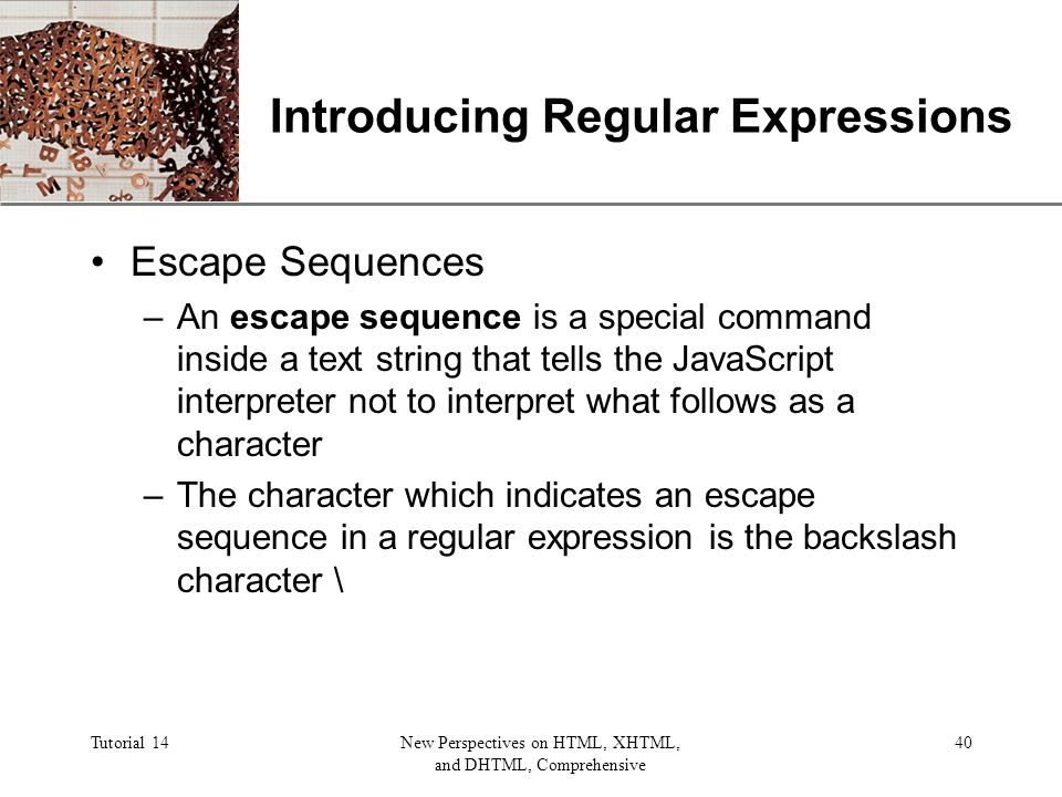 XP Tutorial 14New Perspectives on HTML, XHTML, and DHTML, Comprehensive 40 Introducing Regular Expressions Escape Sequences –An escape sequence is a special command inside a text string that tells the JavaScript interpreter not to interpret what follows as a character –The character which indicates an escape sequence in a regular expression is the backslash character \