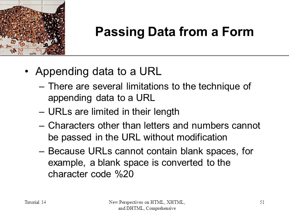XP Tutorial 14New Perspectives on HTML, XHTML, and DHTML, Comprehensive 51 Passing Data from a Form Appending data to a URL –There are several limitations to the technique of appending data to a URL –URLs are limited in their length –Characters other than letters and numbers cannot be passed in the URL without modification –Because URLs cannot contain blank spaces, for example, a blank space is converted to the character code %20