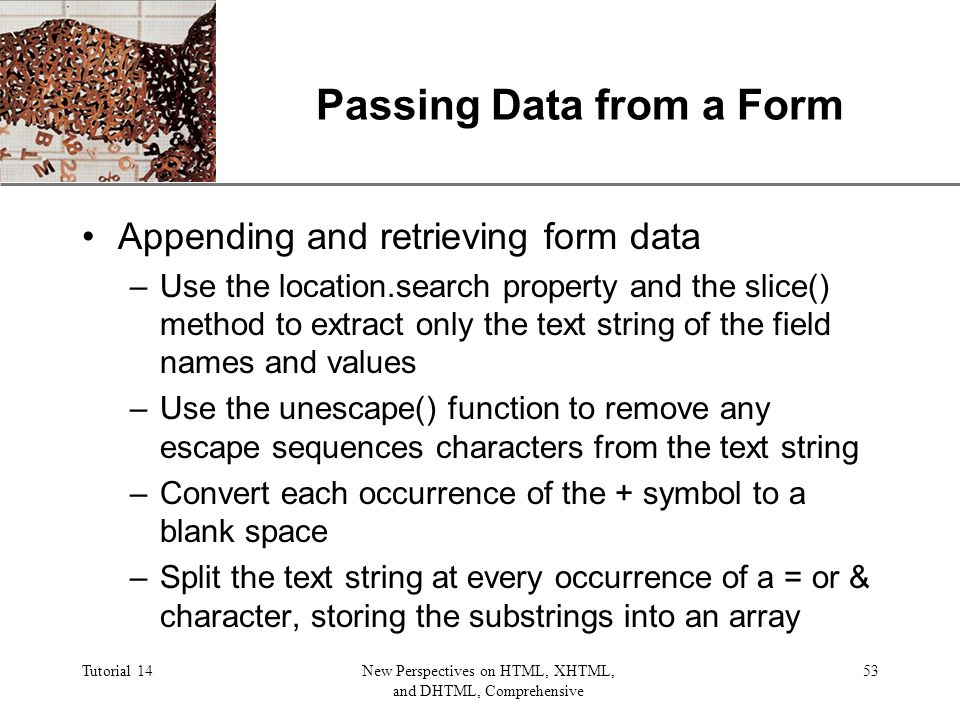 XP Tutorial 14New Perspectives on HTML, XHTML, and DHTML, Comprehensive 53 Passing Data from a Form Appending and retrieving form data –Use the location.search property and the slice() method to extract only the text string of the field names and values –Use the unescape() function to remove any escape sequences characters from the text string –Convert each occurrence of the + symbol to a blank space –Split the text string at every occurrence of a = or & character, storing the substrings into an array