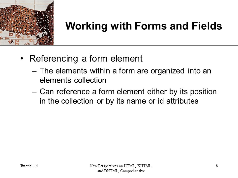 XP Tutorial 14New Perspectives on HTML, XHTML, and DHTML, Comprehensive 8 Working with Forms and Fields Referencing a form element –The elements within a form are organized into an elements collection –Can reference a form element either by its position in the collection or by its name or id attributes