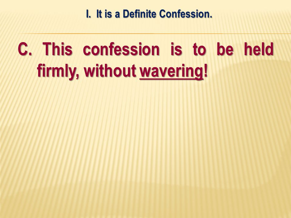 C. This confession is to be held firmly, without wavering! I. It is a Definite Confession.
