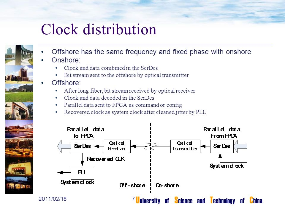 U niversity of S cience and T echnology of C hina Clock distribution Offshore has the same frequency and fixed phase with onshore Onshore: Clock and data combined in the SerDes Bit stream sent to the offshore by optical transmitter Offshore: After long fiber, bit stream received by optical receiver Clock and data decoded in the SerDes Parallel data sent to FPGA as command or config Recovered clock as system clock after cleaned jitter by PLL 72011/02/18