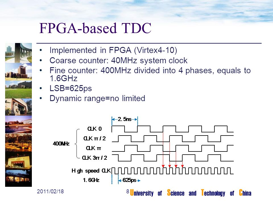 U niversity of S cience and T echnology of C hina FPGA-based TDC Implemented in FPGA (Virtex4-10) Coarse counter: 40MHz system clock Fine counter: 400MHz divided into 4 phases, equals to 1.6GHz LSB=625ps Dynamic range=no limited 82011/02/18