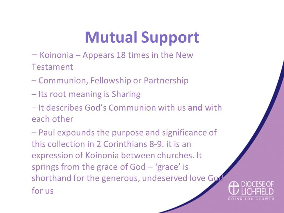 Mutual Support – Koinonia – Appears 18 times in the New Testament – Communion, Fellowship or Partnership – Its root meaning is Sharing – It describes God's Communion with us and with each other – Paul expounds the purpose and significance of this collection in 2 Corinthians 8-9.