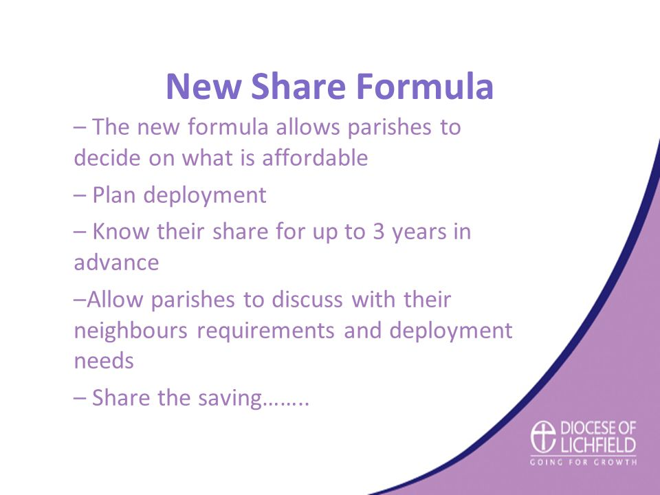 New Share Formula – The new formula allows parishes to decide on what is affordable – Plan deployment – Know their share for up to 3 years in advance –Allow parishes to discuss with their neighbours requirements and deployment needs – Share the saving……..