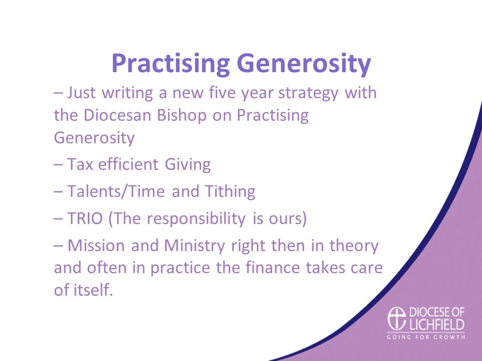 Practising Generosity – Just writing a new five year strategy with the Diocesan Bishop on Practising Generosity – Tax efficient Giving – Talents/Time and Tithing – TRIO (The responsibility is ours) – Mission and Ministry right then in theory and often in practice the finance takes care of itself.