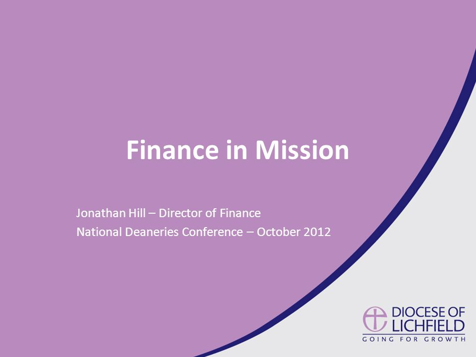 Finance in Mission Jonathan Hill – Director of Finance National Deaneries Conference – October 2012