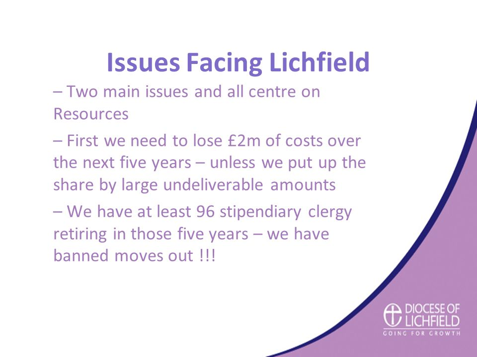 Issues Facing Lichfield – Two main issues and all centre on Resources – First we need to lose £2m of costs over the next five years – unless we put up the share by large undeliverable amounts – We have at least 96 stipendiary clergy retiring in those five years – we have banned moves out !!!
