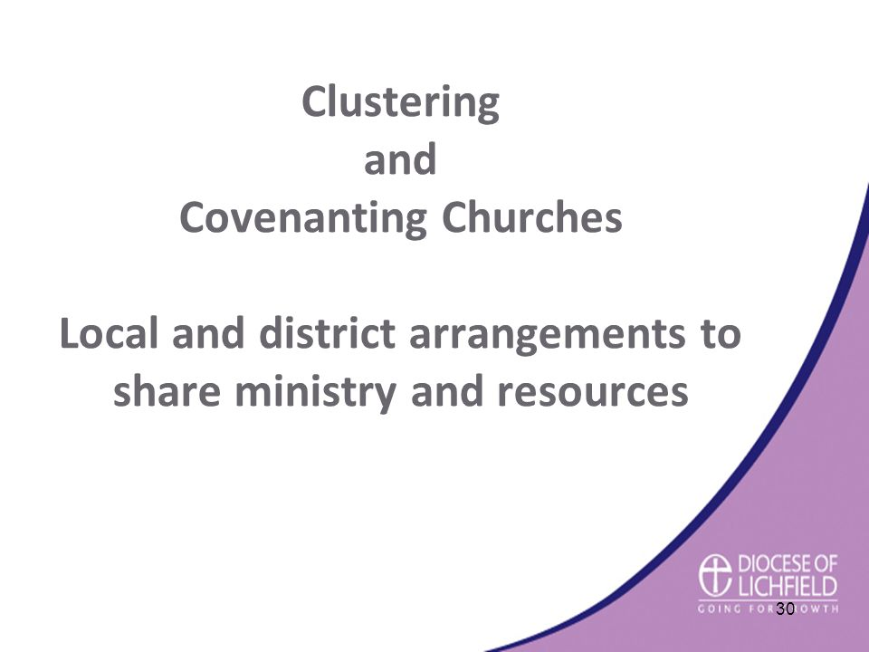 Clustering and Covenanting Churches Local and district arrangements to share ministry and resources 30