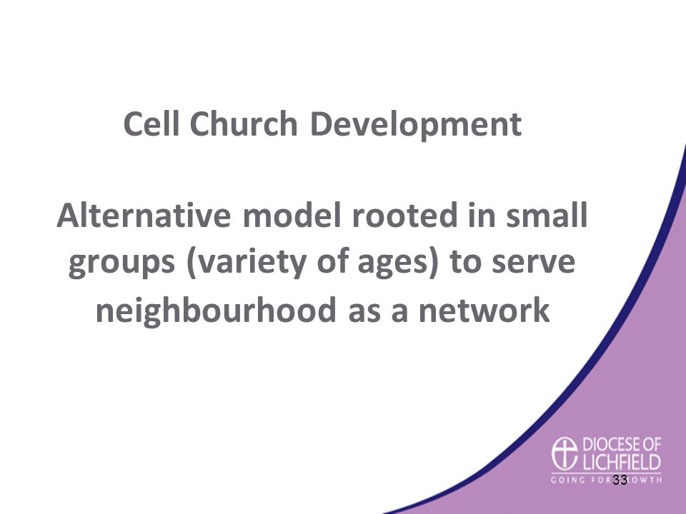 Cell Church Development Alternative model rooted in small groups (variety of ages) to serve neighbourhood as a network 33
