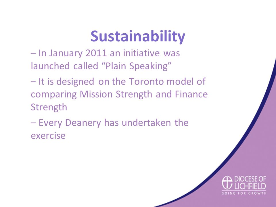 Sustainability – In January 2011 an initiative was launched called Plain Speaking – It is designed on the Toronto model of comparing Mission Strength and Finance Strength – Every Deanery has undertaken the exercise