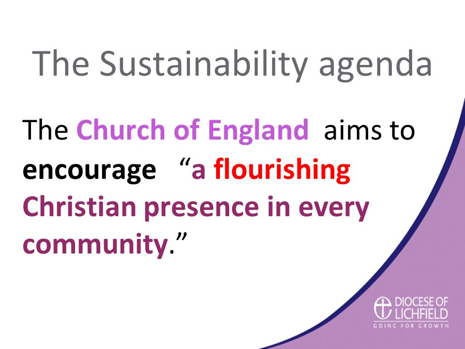 The Sustainability agenda The Church of England aims to encourage a flourishing Christian presence in every community.
