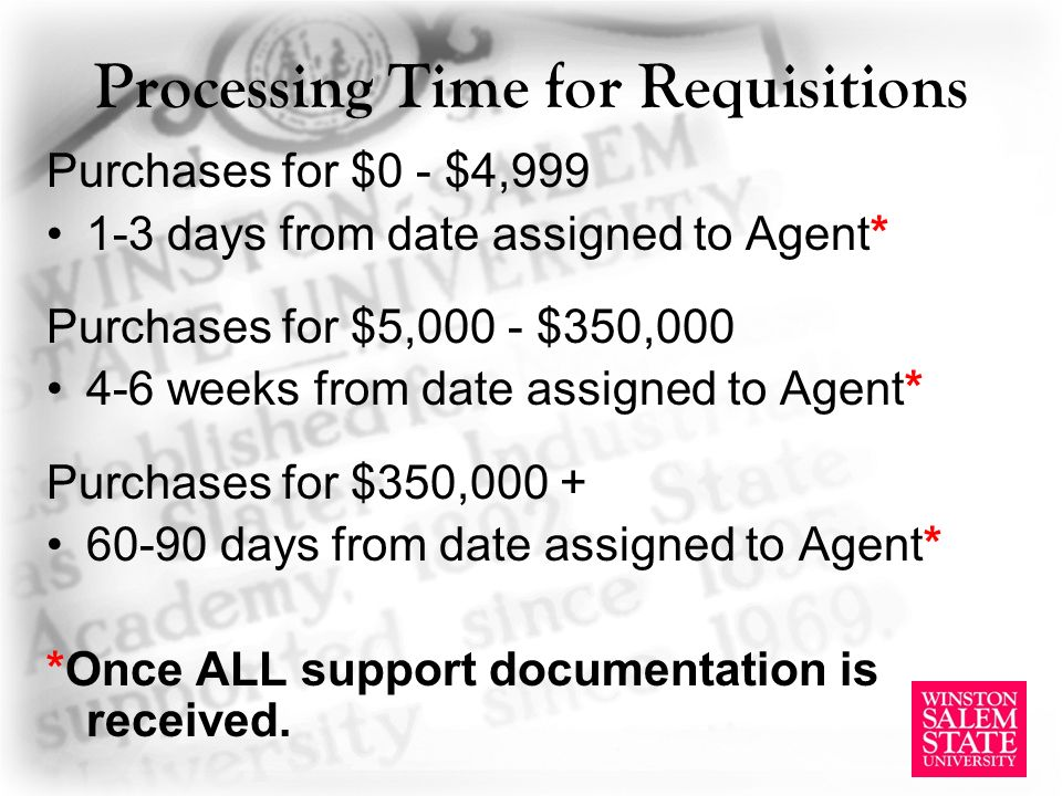 Processing Time for Requisitions Purchases for $0 - $4, days from date assigned to Agent* Purchases for $5,000 - $350, weeks from date assigned to Agent* Purchases for $350, days from date assigned to Agent* *Once ALL support documentation is received.