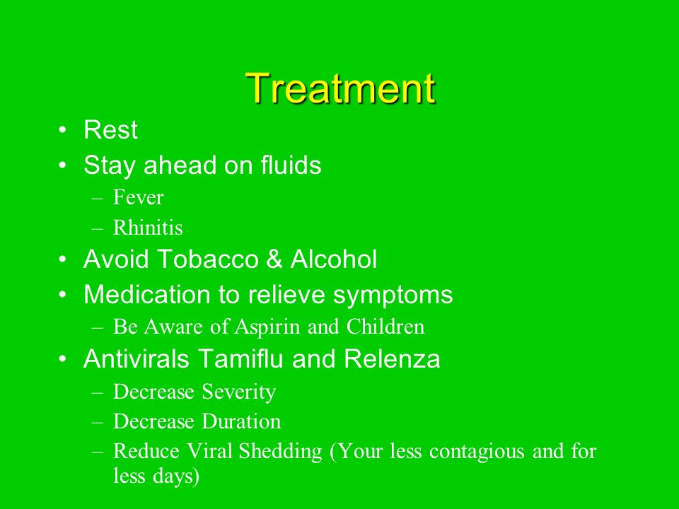 Treatment Rest Stay ahead on fluids –Fever –Rhinitis Avoid Tobacco & Alcohol Medication to relieve symptoms –Be Aware of Aspirin and Children Antivirals Tamiflu and Relenza –Decrease Severity –Decrease Duration –Reduce Viral Shedding (Your less contagious and for less days)
