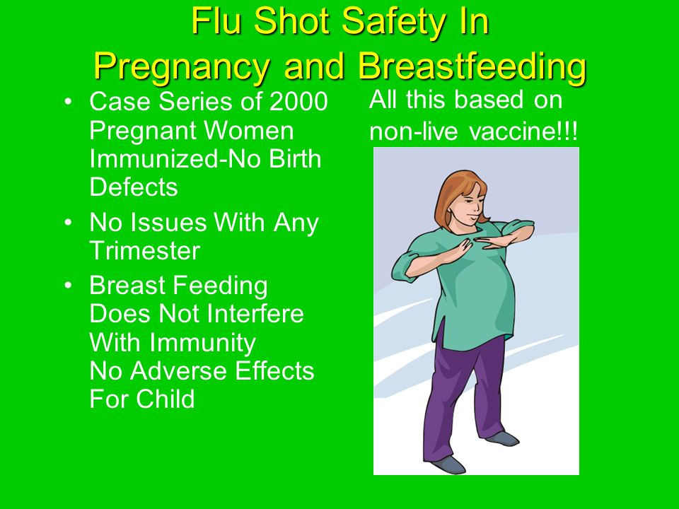 Flu Shot Safety In Pregnancy and Breastfeeding Case Series of 2000 Pregnant Women Immunized-No Birth Defects No Issues With Any Trimester Breast Feeding Does Not Interfere With Immunity No Adverse Effects For Child All this based on non-live vaccine!!!