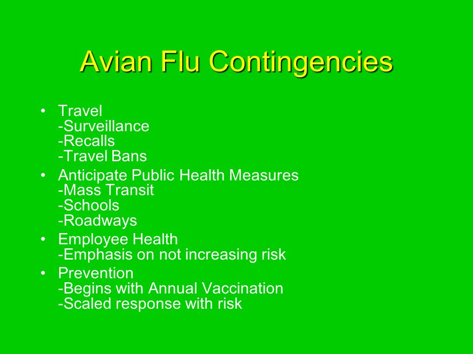 Avian Flu Contingencies Travel -Surveillance -Recalls -Travel Bans Anticipate Public Health Measures -Mass Transit -Schools -Roadways Employee Health -Emphasis on not increasing risk Prevention -Begins with Annual Vaccination -Scaled response with risk