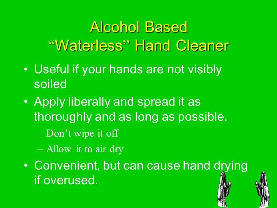 Alcohol Based Waterless Hand Cleaner Useful if your hands are not visibly soiled Apply liberally and spread it as thoroughly and as long as possible.