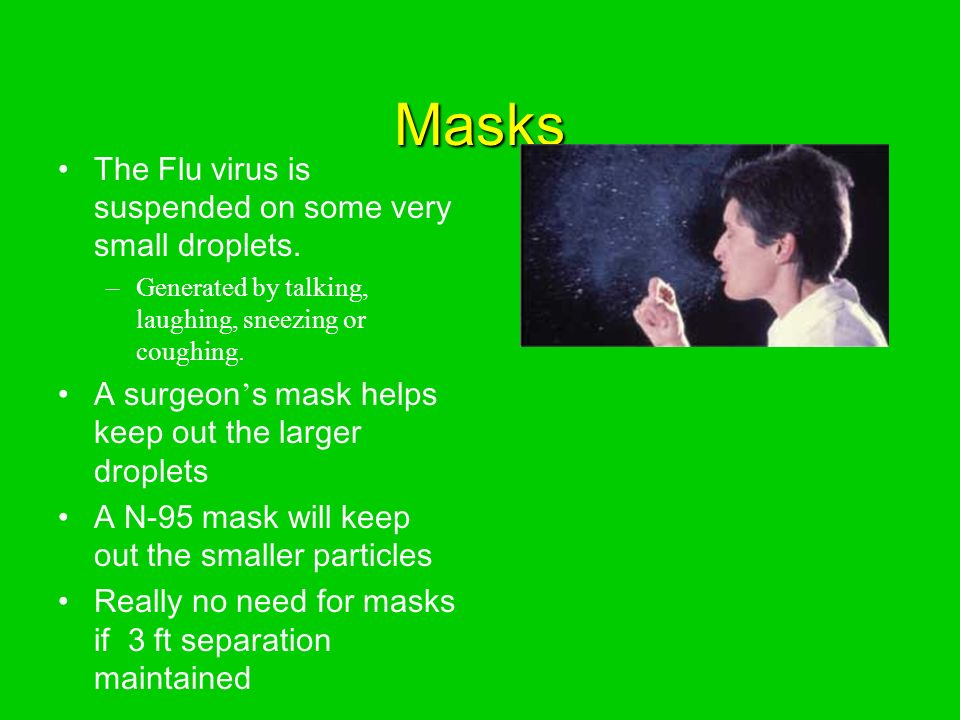 Masks The Flu virus is suspended on some very small droplets.