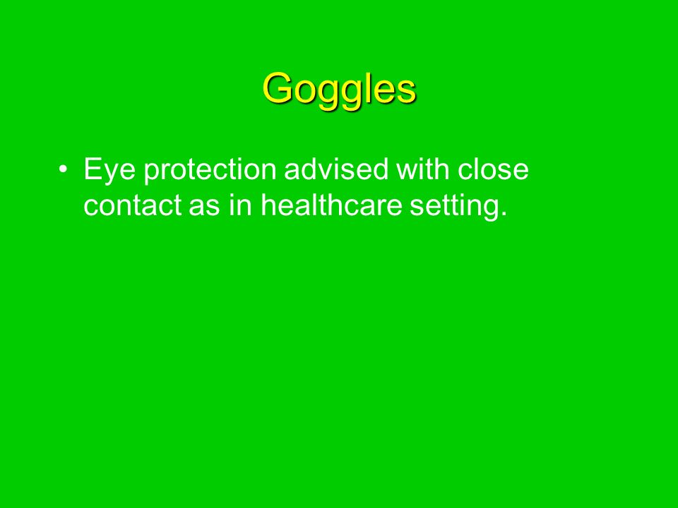 Goggles Eye protection advised with close contact as in healthcare setting.