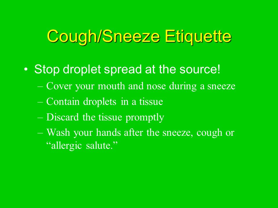 Cough/Sneeze Etiquette Stop droplet spread at the source.